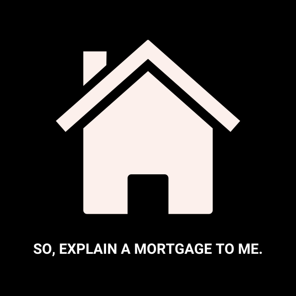 SO EXPLAIN A MORTGAGE TO ME