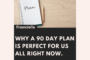 Why a 90 Day Plan is PERFECT for us all right now