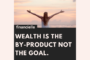 Wealth is the by-product; not the goal